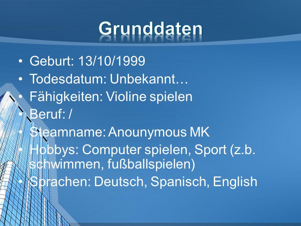 Geburt: 13/10/1999 Todesdatum: Unbekannt… Fähigkeiten: Violine spielen Beruf: / Steamname: Anounymous MK Hobbys: Computer spielen, Sport (z.b.