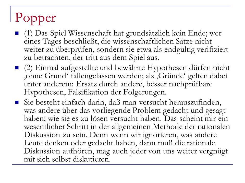 Popper (1) Das Spiel Wissenschaft hat grundsätzlich kein Ende; wer eines Tages beschließt, die wissenschaftlichen Sätze nicht weiter zu überprüfen, sondern sie etwa als endgültig verifiziert zu betrachten, der tritt aus dem Spiel aus.