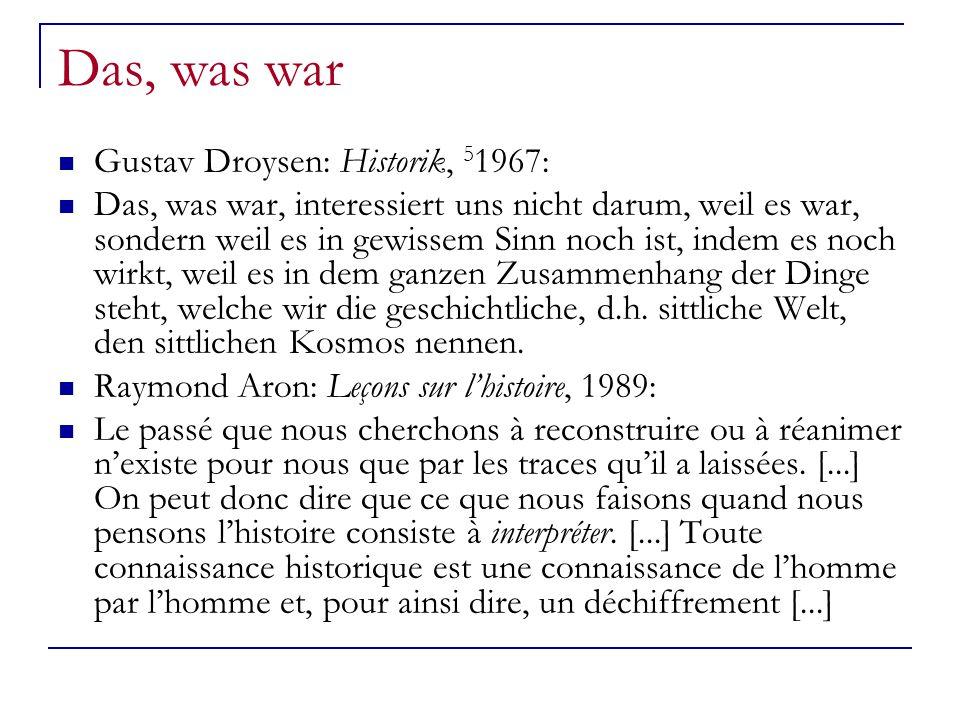 Das, was war Gustav Droysen: Historik, 5 1967: Das, was war, interessiert uns nicht darum, weil es war, sondern weil es in gewissem Sinn noch ist, indem es noch wirkt, weil es in dem ganzen Zusammenhang der Dinge steht, welche wir die geschichtliche, d.h.