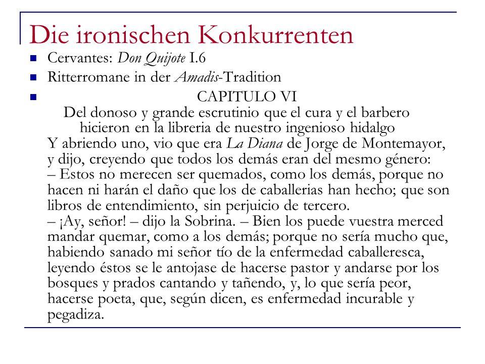 Die ironischen Konkurrenten Cervantes: Don Quijote I.6 Ritterromane in der Amadis-Tradition CAPITULO VI Del donoso y grande escrutinio que el cura y el barbero hicieron en la libreria de nuestro ingenioso hidalgo Y abriendo uno, vio que era La Diana de Jorge de Montemayor, y dijo, creyendo que todos los demás eran del mesmo género: – Estos no merecen ser quemados, como los demás, porque no hacen ni harán el daño que los de caballerias han hecho; que son libros de entendimiento, sin perjuicio de tercero.