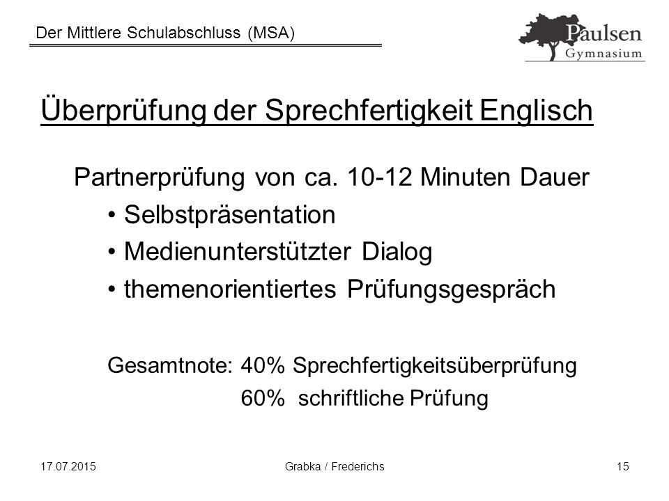 Der Mittlere Schulabschluss (MSA) 17.07.2015Grabka / Frederichs15 Überprüfung der Sprechfertigkeit Englisch Partnerprüfung von ca. 10-12 Minuten Dauer