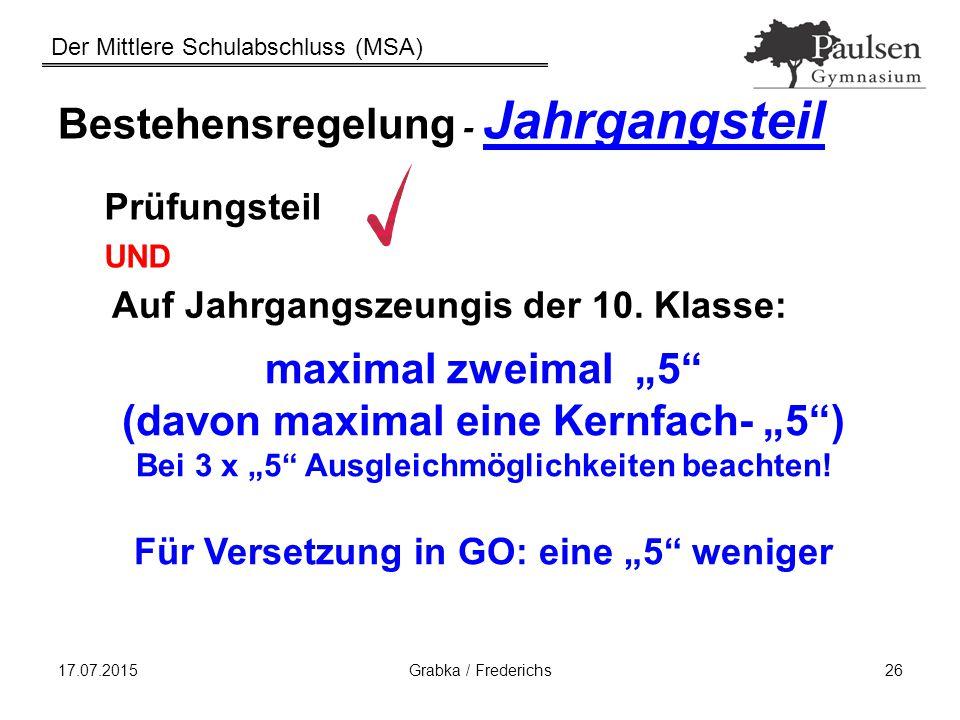 Der Mittlere Schulabschluss (MSA) 17.07.2015Grabka / Frederichs26 Bestehensregelung - Jahrgangsteil Prüfungsteil UND Auf Jahrgangszeungis der 10. Klas