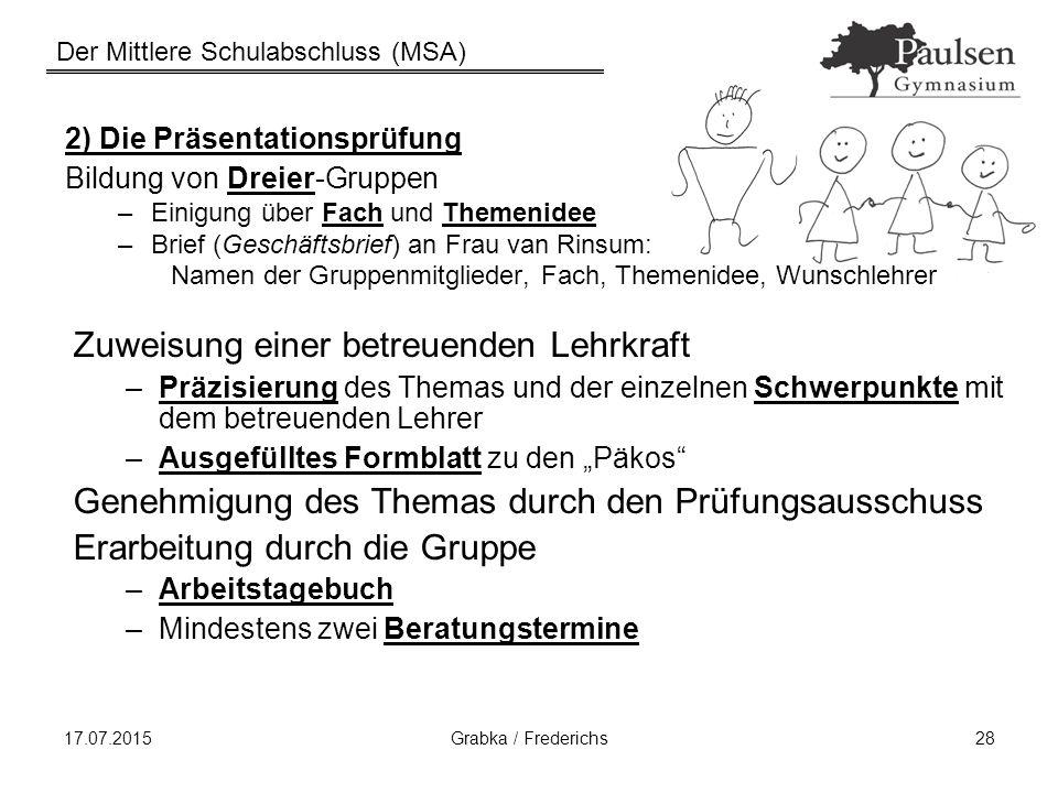 Der Mittlere Schulabschluss (MSA) 17.07.2015Grabka / Frederichs28 2) Die Präsentationsprüfung Bildung von Dreier-Gruppen –Einigung über Fach und Theme