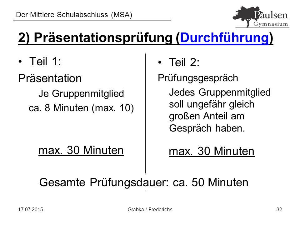 Der Mittlere Schulabschluss (MSA) 17.07.2015Grabka / Frederichs32 2) Präsentationsprüfung (Durchführung) Teil 1: Präsentation Je Gruppenmitglied ca. 8
