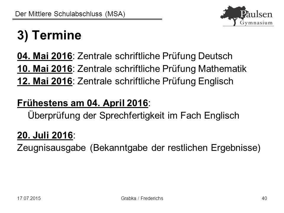 Der Mittlere Schulabschluss (MSA) 17.07.2015Grabka / Frederichs40 3) Termine 04. Mai 2016: Zentrale schriftliche Prüfung Deutsch 10. Mai 2016: Zentral