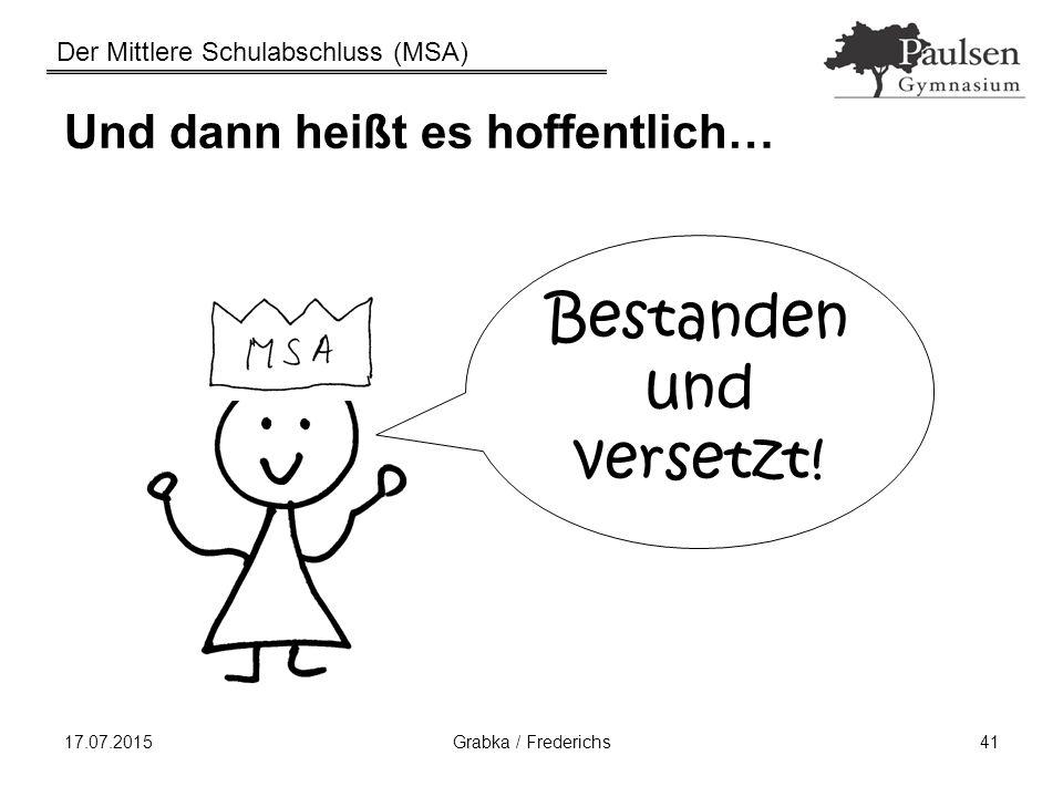 Der Mittlere Schulabschluss (MSA) 17.07.2015Grabka / Frederichs41 Und dann heißt es hoffentlich… Bestanden und versetzt!