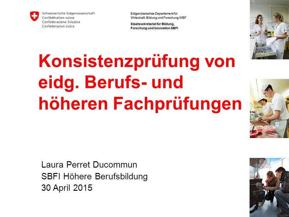 Konsistenzprüfung von eidg. Berufs- und höheren Fachprüfungen Laura Perret Ducommun SBFI Höhere Berufsbildung 30 April 2015