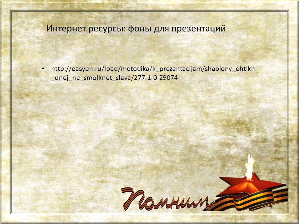 http://easyen.ru/load/metodika/k_prezentacijam/shablony_ehtikh _dnej_ne_smolknet_slava/277-1-0-29074 Интернет ресурсы: фоны для презентаций