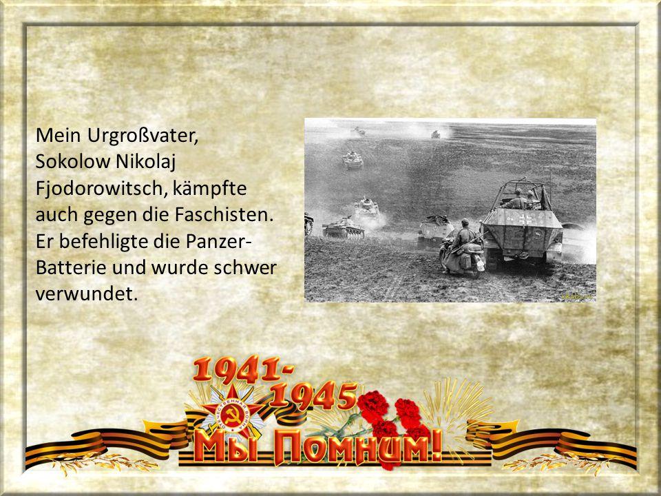 Mein Urgroßvater, Sokolow Nikolaj Fjodorowitsch, kämpfte auch gegen die Faschisten. Er befehligte die Panzer- Batterie und wurde schwer verwundet.