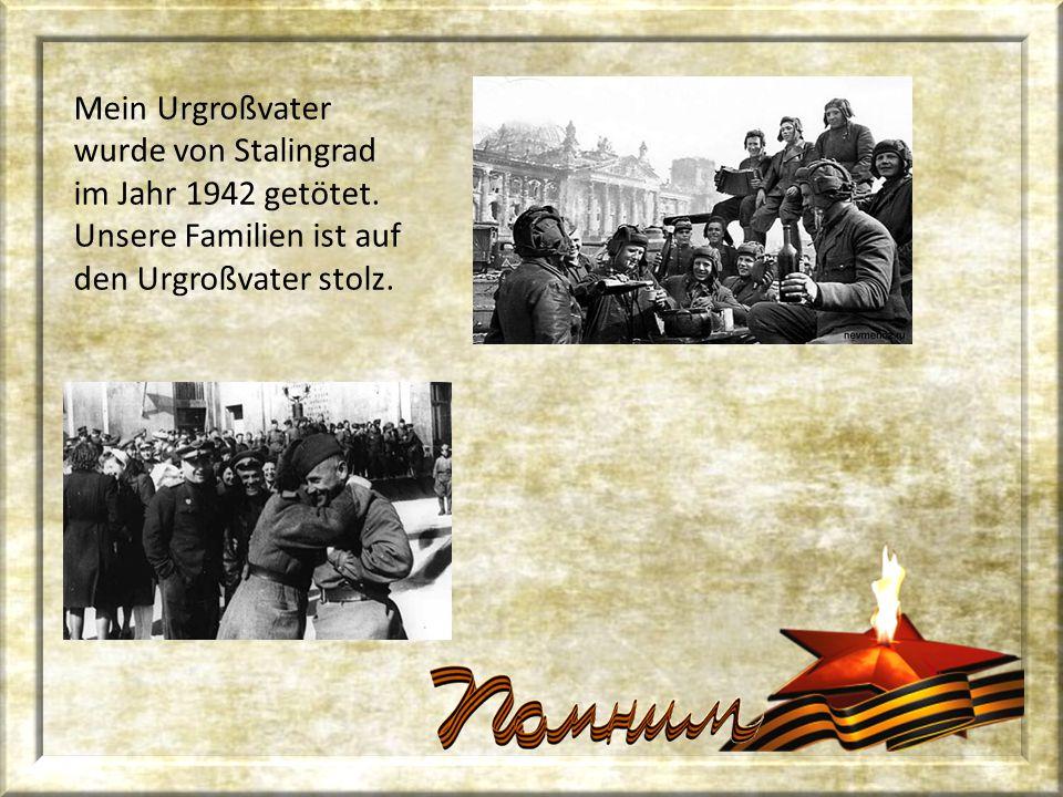 Mein Urgroßvater wurde von Stalingrad im Jahr 1942 getötet. Unsere Familien ist auf den Urgroßvater stolz.