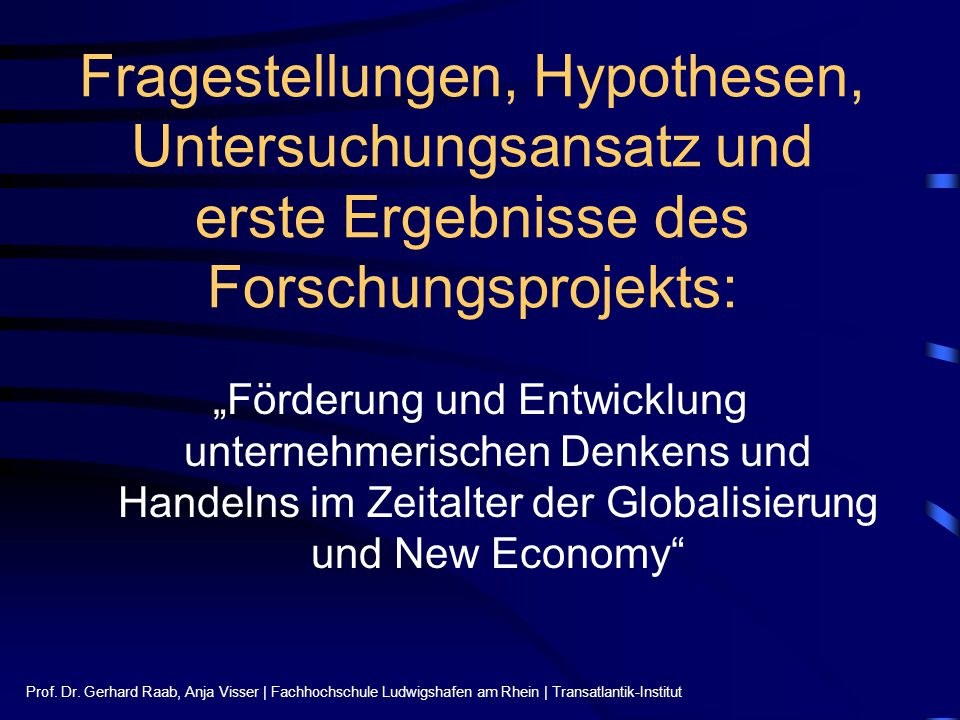 """Fragestellungen, Hypothesen, Untersuchungsansatz und erste Ergebnisse des Forschungsprojekts: """"Förderung und Entwicklung unternehmerischen Denkens und Handelns im Zeitalter der Globalisierung und New Economy"""