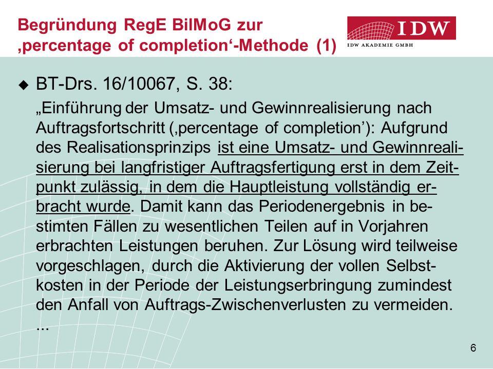 """6 Begründung RegE BilMoG zur 'percentage of completion'-Methode (1)  BT-Drs. 16/10067, S. 38: """"Einführung der Umsatz- und Gewinnrealisierung nach Auf"""