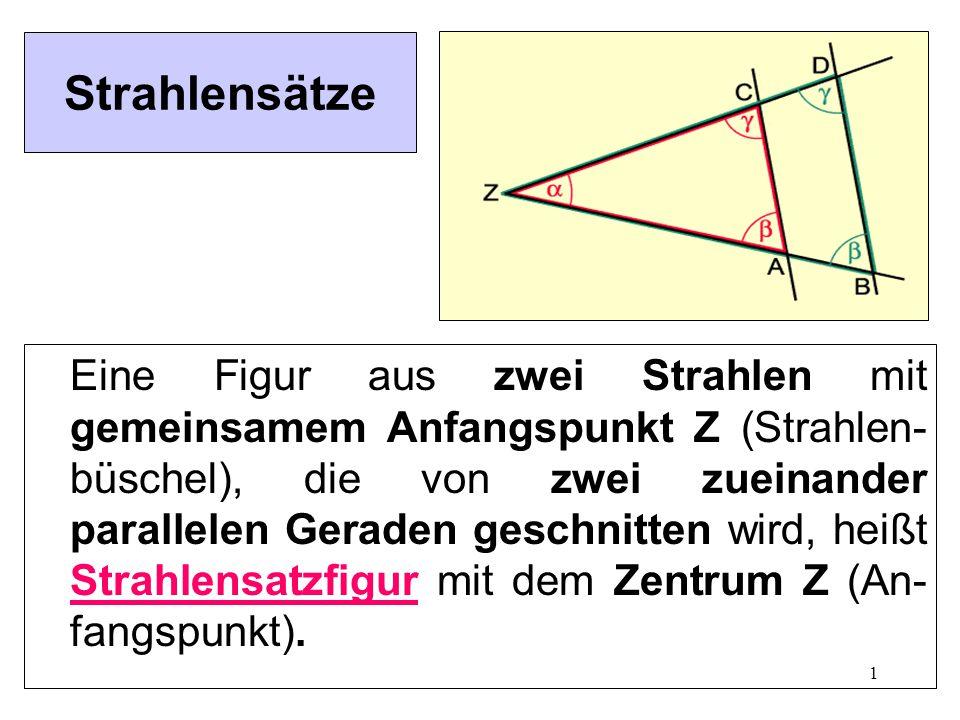 1 Strahlensätze Eine Figur aus zwei Strahlen mit gemeinsamem Anfangspunkt Z (Strahlen- büschel), die von zwei zueinander parallelen Geraden geschnitten wird, heißt Strahlensatzfigur mit dem Zentrum Z (An- fangspunkt).