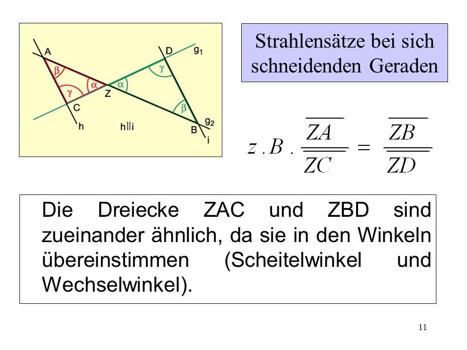 11 Strahlensätze bei sich schneidenden Geraden Die Dreiecke ZAC und ZBD sind zueinander ähnlich, da sie in den Winkeln übereinstimmen (Scheitelwinkel und Wechselwinkel).