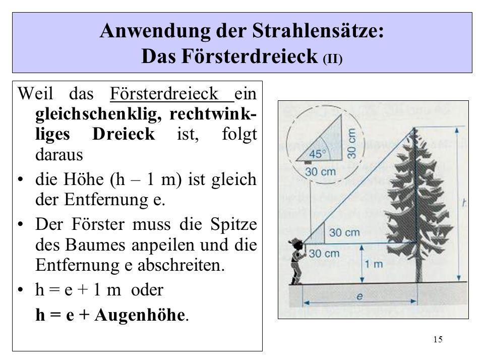 15 Anwendung der Strahlensätze: Das Försterdreieck (II) Weil das Försterdreieck ein gleichschenklig, rechtwink- liges Dreieck ist, folgt daraus die Höhe (h – 1 m) ist gleich der Entfernung e.