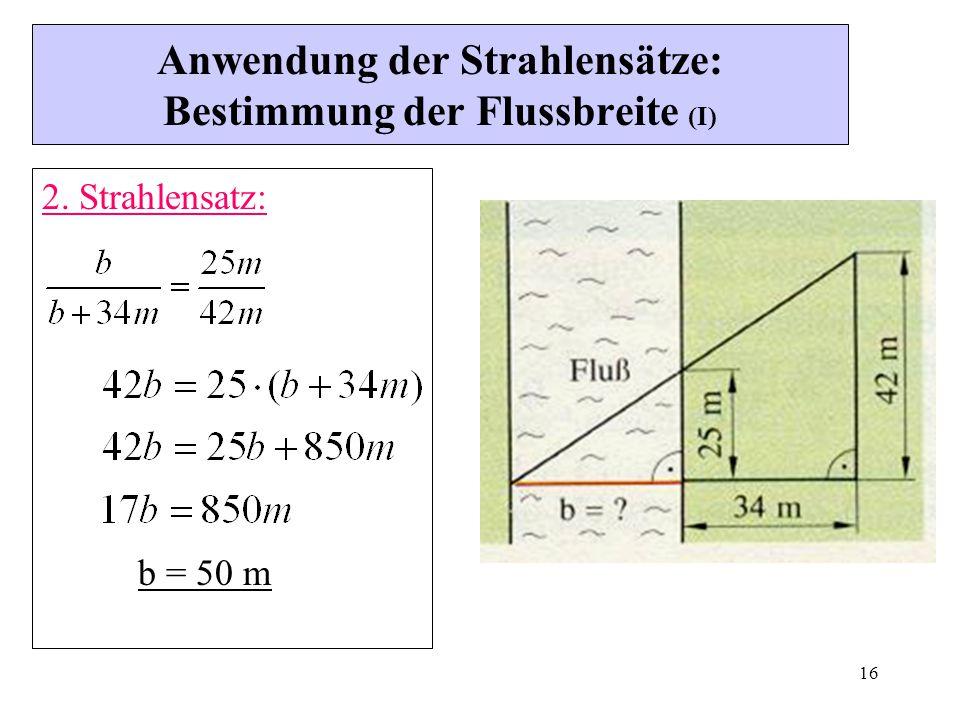 16 Anwendung der Strahlensätze: Bestimmung der Flussbreite (I) 2. Strahlensatz: b = 50 m