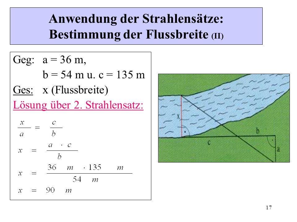 17 Anwendung der Strahlensätze: Bestimmung der Flussbreite (II) Geg:a = 36 m, b = 54 m u.