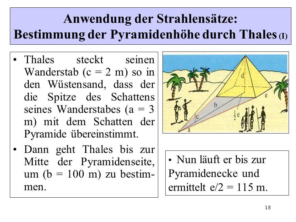 18 Anwendung der Strahlensätze: Bestimmung der Pyramidenhöhe durch Thales (I) Thales steckt seinen Wanderstab (c = 2 m) so in den Wüstensand, dass der die Spitze des Schattens seines Wanderstabes (a = 3 m) mit dem Schatten der Pyramide übereinstimmt.