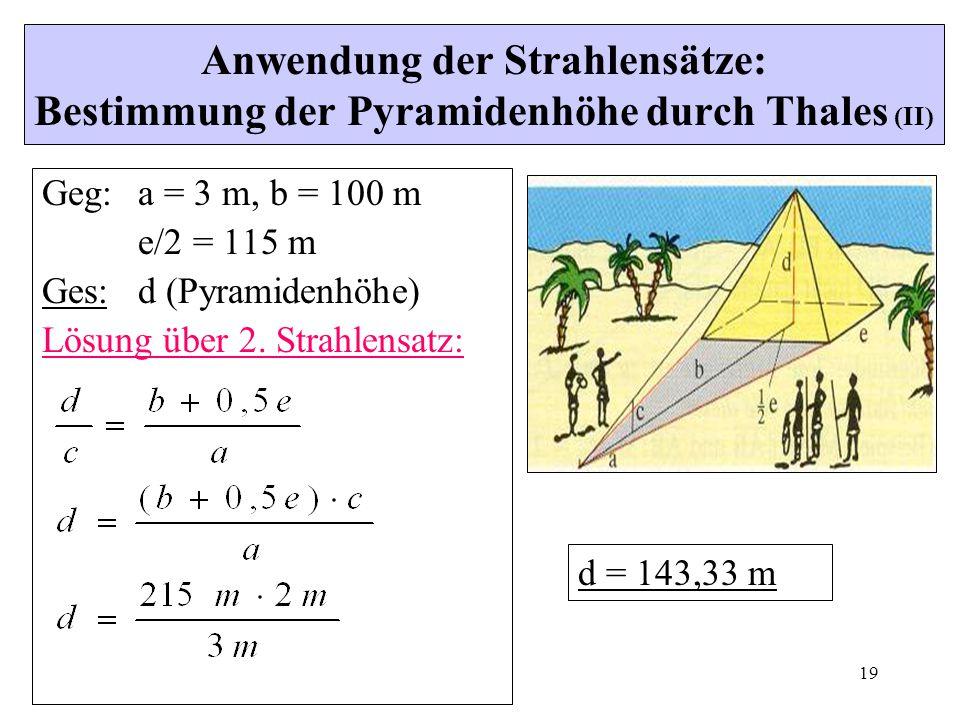 19 Anwendung der Strahlensätze: Bestimmung der Pyramidenhöhe durch Thales (II) Geg:a = 3 m, b = 100 m e/2 = 115 m Ges:d (Pyramidenhöhe) Lösung über 2.