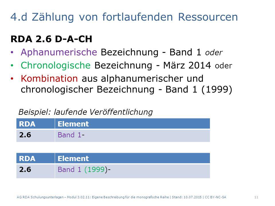 4.d Zählung von fortlaufenden Ressourcen RDA 2.6 D-A-CH Aphanumerische Bezeichnung - Band 1 oder Chronologische Bezeichnung - März 2014 oder Kombination aus alphanumerischer und chronologischer Bezeichnung - Band 1 (1999) Beispiel: laufende Veröffentlichung AG RDA Schulungsunterlagen – Modul 3.02.11: Eigene Beschreibung für die monografische Reihe | Stand: 10.07.2015 | CC BY-NC-SA11 RDAElement 2.6Band 1- RDAElement 2.6Band 1 (1999)-