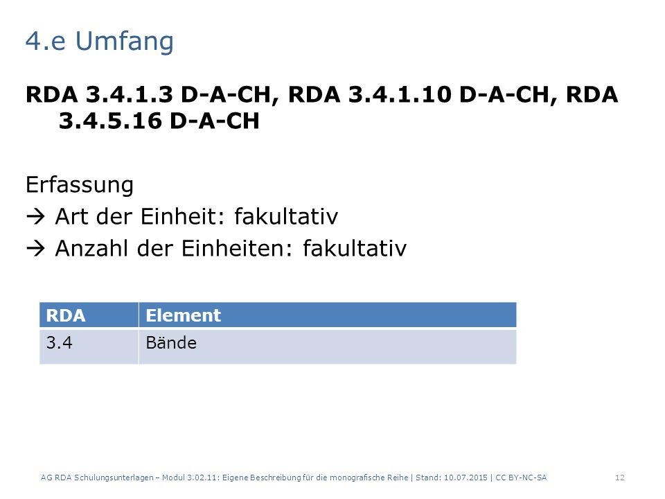 4.e Umfang RDA 3.4.1.3 D-A-CH, RDA 3.4.1.10 D-A-CH, RDA 3.4.5.16 D-A-CH Erfassung  Art der Einheit: fakultativ  Anzahl der Einheiten: fakultativ AG RDA Schulungsunterlagen – Modul 3.02.11: Eigene Beschreibung für die monografische Reihe | Stand: 10.07.2015 | CC BY-NC-SA12 RDAElement 3.4Bände