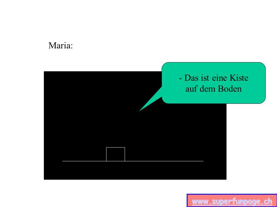 www.superfunpage.ch - Das ist eine Kiste auf dem Boden Maria: