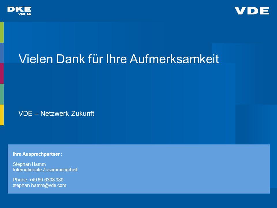 Vielen Dank für Ihre Aufmerksamkeit VDE – Netzwerk Zukunft Ihre Ansprechpartner : Stephan Hamm Internationale Zusammenarbeit Phone: +49 69 6308 380 stephan.hamm@vde.com