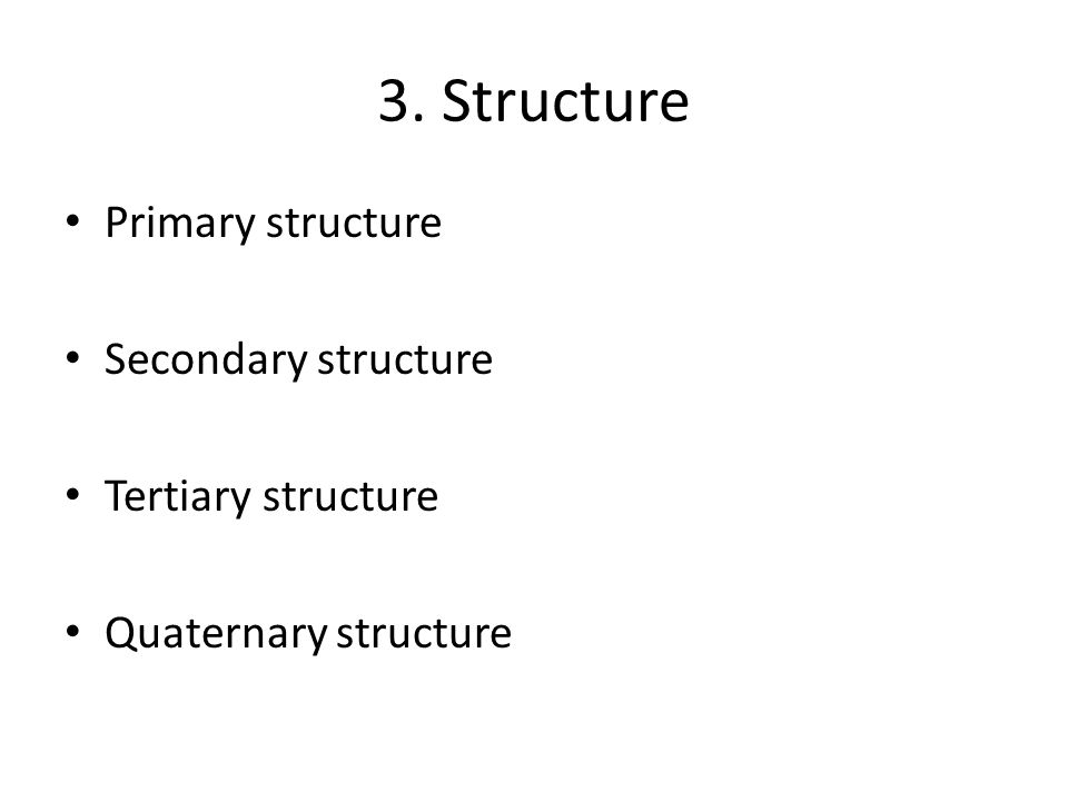 3. Structure Primary structure Secondary structure Tertiary structure Quaternary structure