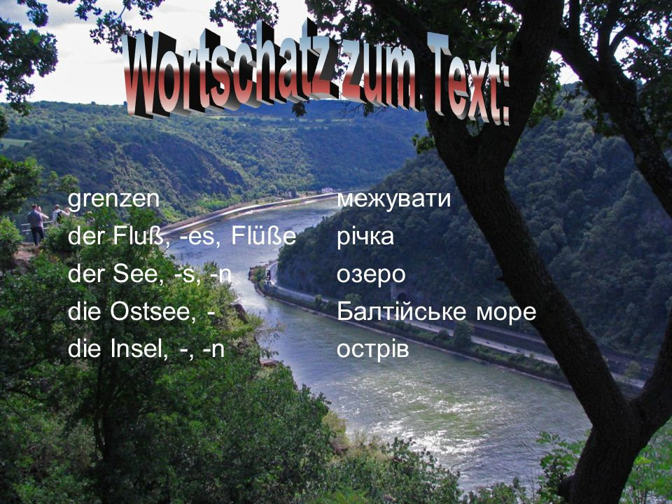 grenzen межувати der Fluß, -es, Flüße річка der See, -s, -n озеро die Ostsee, - Балтійське море die Insel, -, -n острів