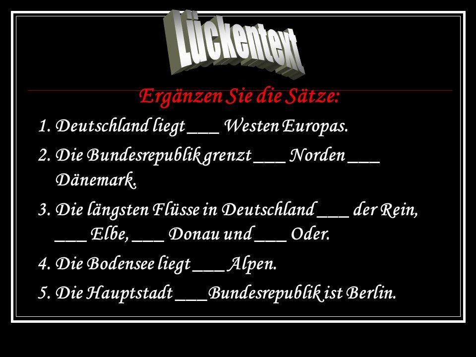Ergänzen Sie die Sätze: 1. Deutschland liegt ___ Westen Europas.