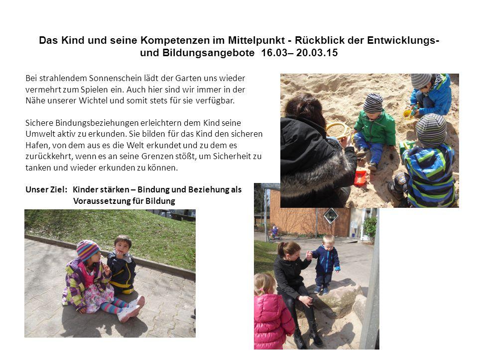 Das Kind und seine Kompetenzen im Mittelpunkt - Rückblick der Entwicklungs- und Bildungsangebote 16.03– 20.03.15 Bei strahlendem Sonnenschein lädt der