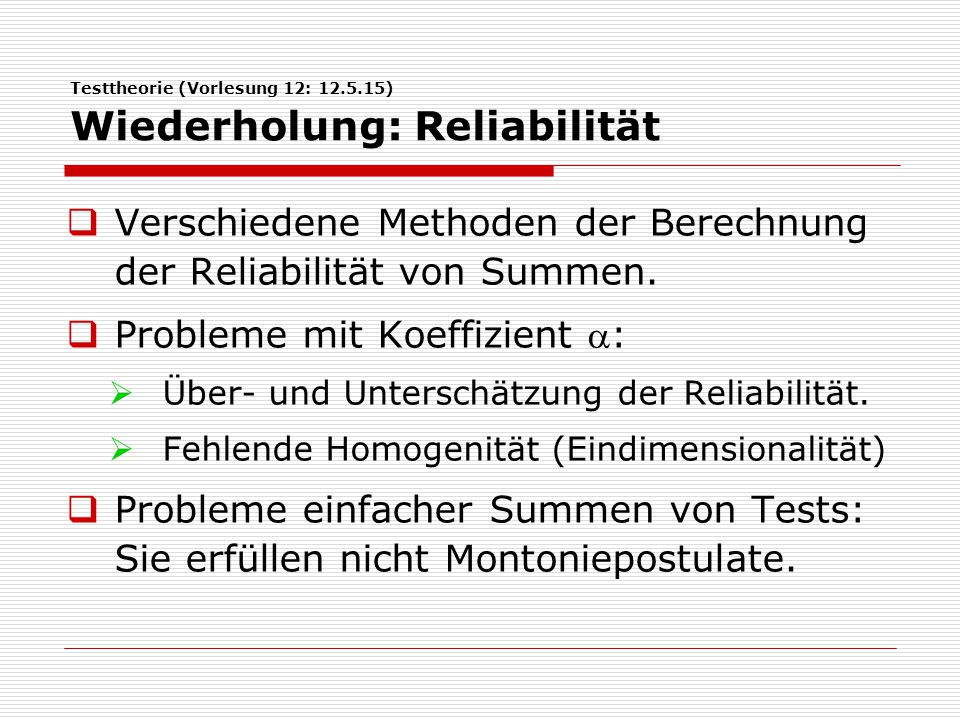 Testtheorie (Vorlesung 12: 12.5.15) Wiederholung: Reliabilität  Verschiedene Methoden der Berechnung der Reliabilität von Summen.