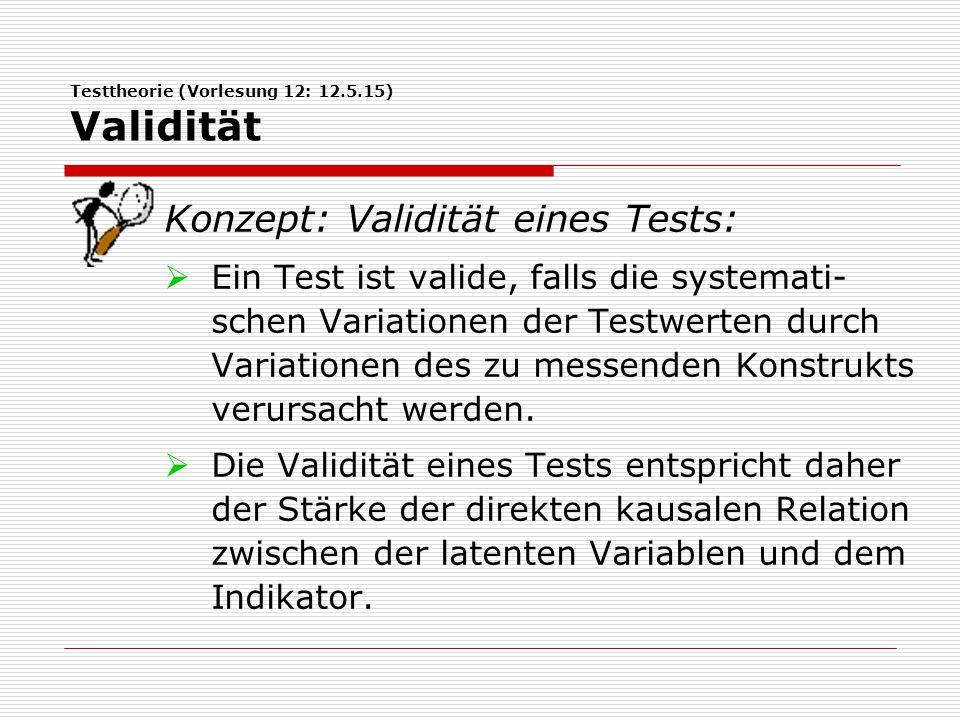 Testtheorie (Vorlesung 12: 12.5.15) Validität Konzept: Validität eines Tests:  Ein Test ist valide, falls die systemati- schen Variationen der Testwerten durch Variationen des zu messenden Konstrukts verursacht werden.