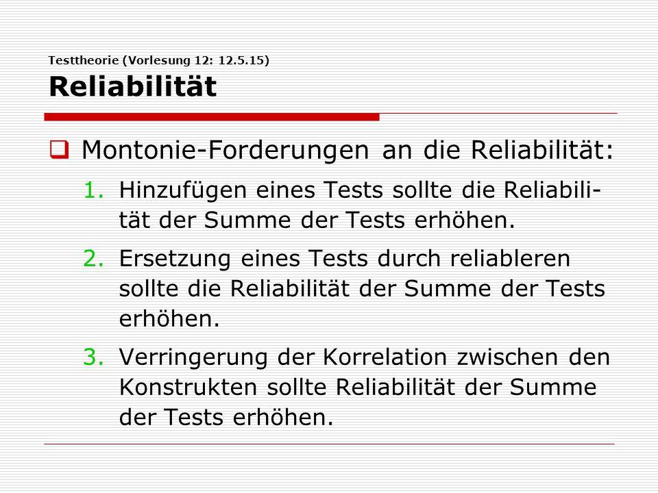 Testtheorie (Vorlesung 12: 12.5.15) Reliabilität  Montonie-Forderungen an die Reliabilität: 1.Hinzufügen eines Tests sollte die Reliabili- tät der Summe der Tests erhöhen.