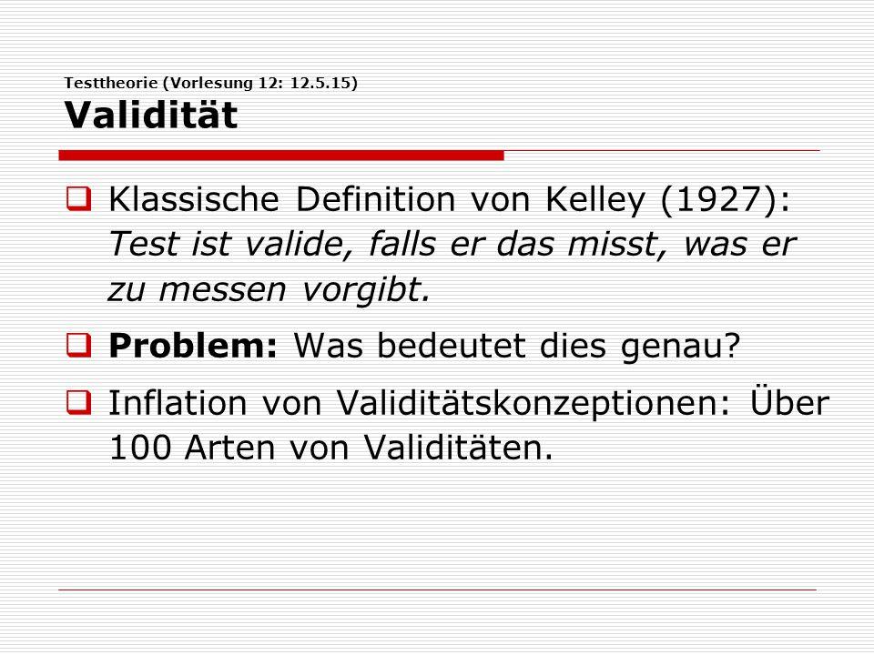 Testtheorie (Vorlesung 12: 12.5.15) Validität  2 »sinnvolle« und 2 »unsinnige« Arten von Validitäten:  Konstruktvalidität (Cronbach & Meehl, 1959): Wird heute als die einzig sinnvolle Form von Validität betrachtet.