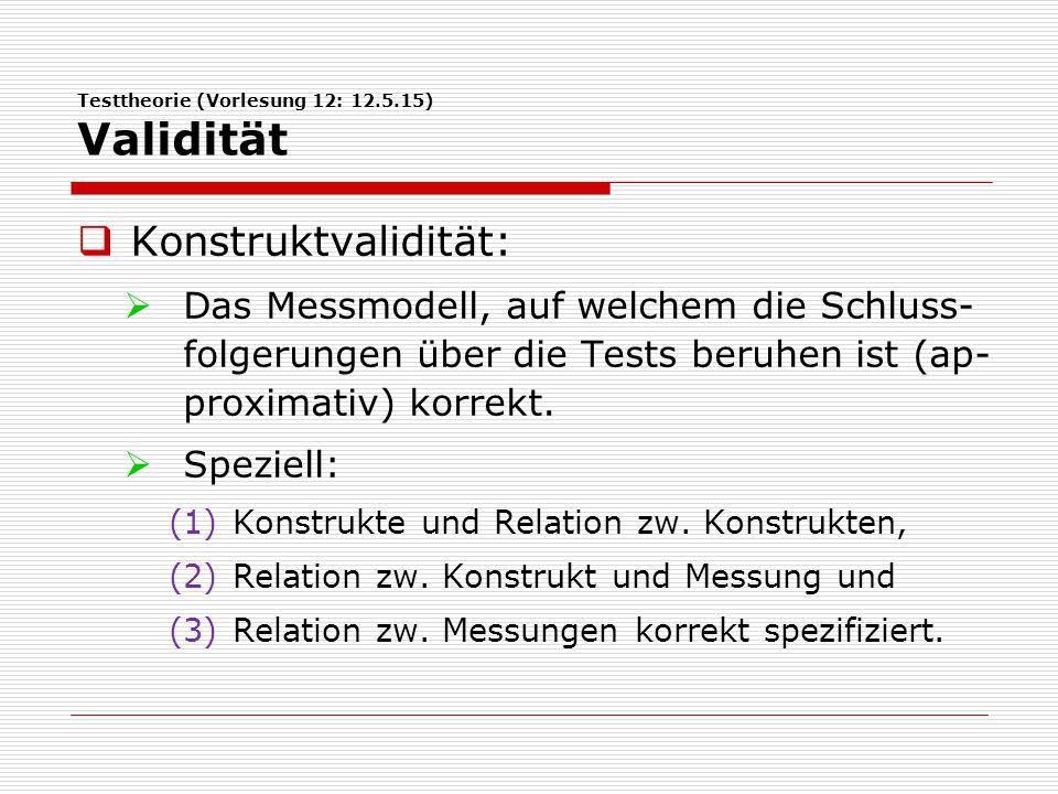 Testtheorie (Vorlesung 12: 12.5.15) Validität  Konstruktvalidität:  Das Messmodell, auf welchem die Schluss- folgerungen über die Tests beruhen ist (ap- proximativ) korrekt.