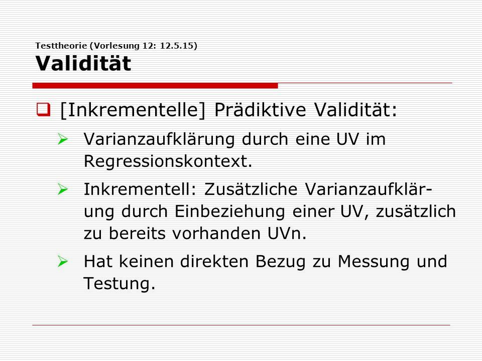 Testtheorie (Vorlesung 12: 12.5.15) Validität  [Inkrementelle] Prädiktive Validität:  Varianzaufklärung durch eine UV im Regressionskontext.