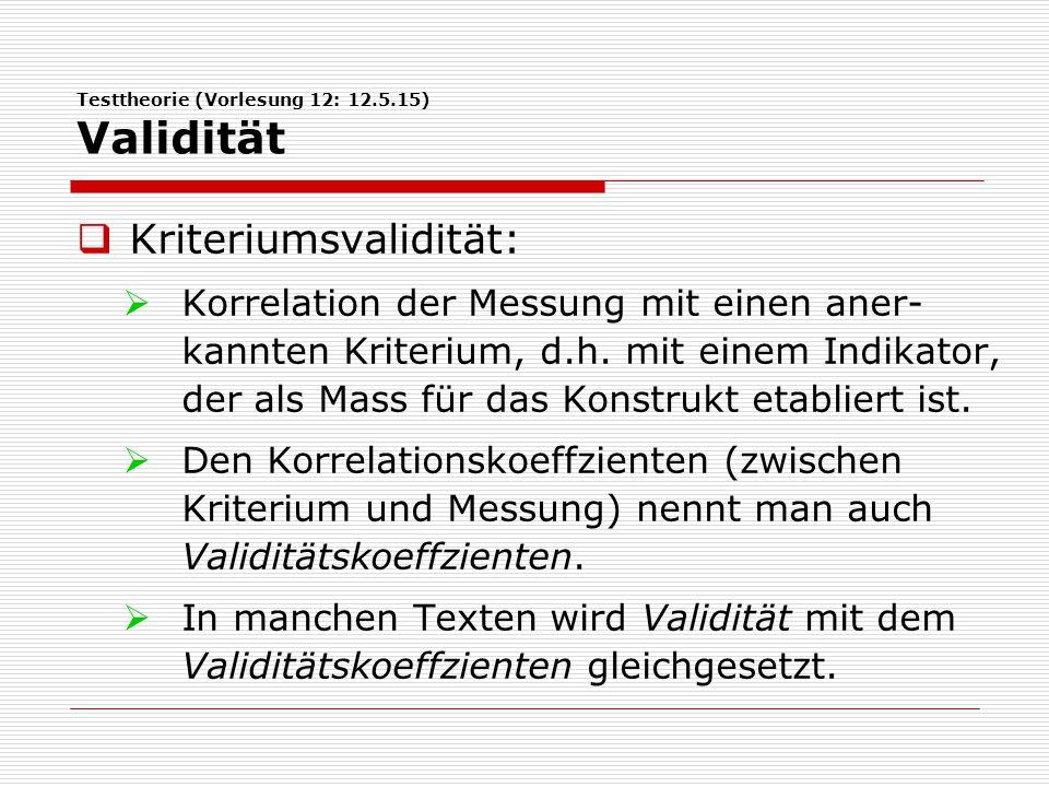 Testtheorie (Vorlesung 12: 12.5.15) Validität  Kriteriumsvalidität:  Korrelation der Messung mit einen aner- kannten Kriterium, d.h.