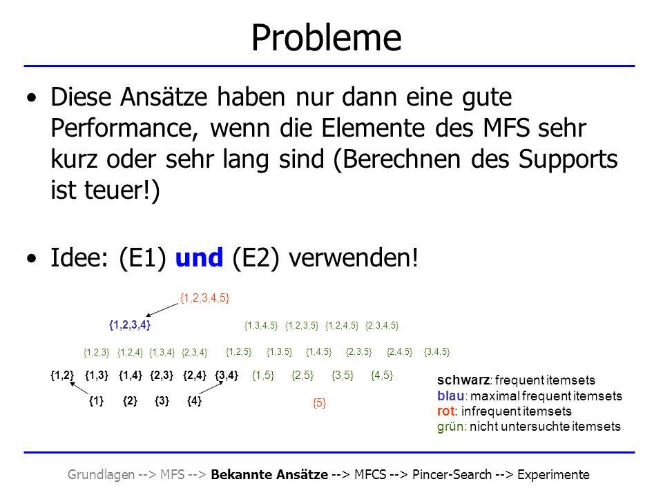 Grundlagen --> MFS --> Bekannte Ansätze --> MFCS --> Pincer-Search --> Experimente Probleme Diese Ansätze haben nur dann eine gute Performance, wenn d