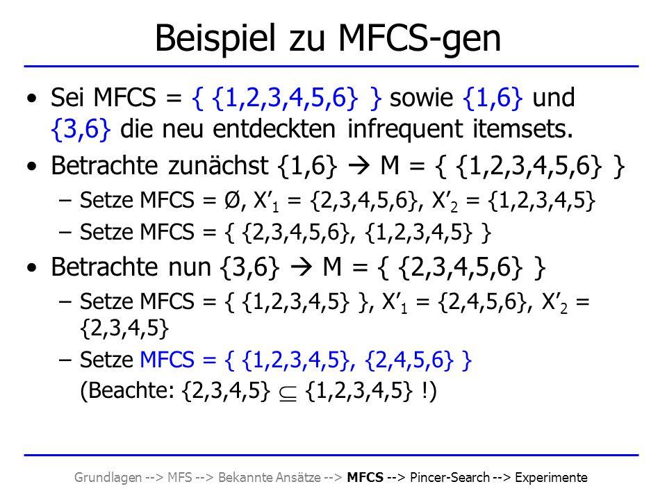 Grundlagen --> MFS --> Bekannte Ansätze --> MFCS --> Pincer-Search --> Experimente Beispiel zu MFCS-gen Sei MFCS = { {1,2,3,4,5,6} } sowie {1,6} und {