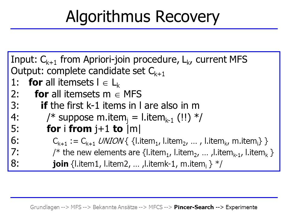 Grundlagen --> MFS --> Bekannte Ansätze --> MFCS --> Pincer-Search --> Experimente Algorithmus Recovery Input: C k+1 from Apriori-join procedure, L k, current MFS Output: complete candidate set C k+1 1: for all itemsets l  L k 2: for all itemsets m  MFS 3: if the first k-1 items in l are also in m 4: /* suppose m.item j = l.item k-1 (!!) */ 5: for i from j+1 to |m| 6: C k+1 := C k+1 UNION { {l.item 1, l.item 2, …, l.item k, m.item i } } 7: /* the new elements are {l.item 1, l.item 2, …,l.item k-1, l.item k } 8: join {l.item1, l.item2, …,l.itemk-1, m.item i } */