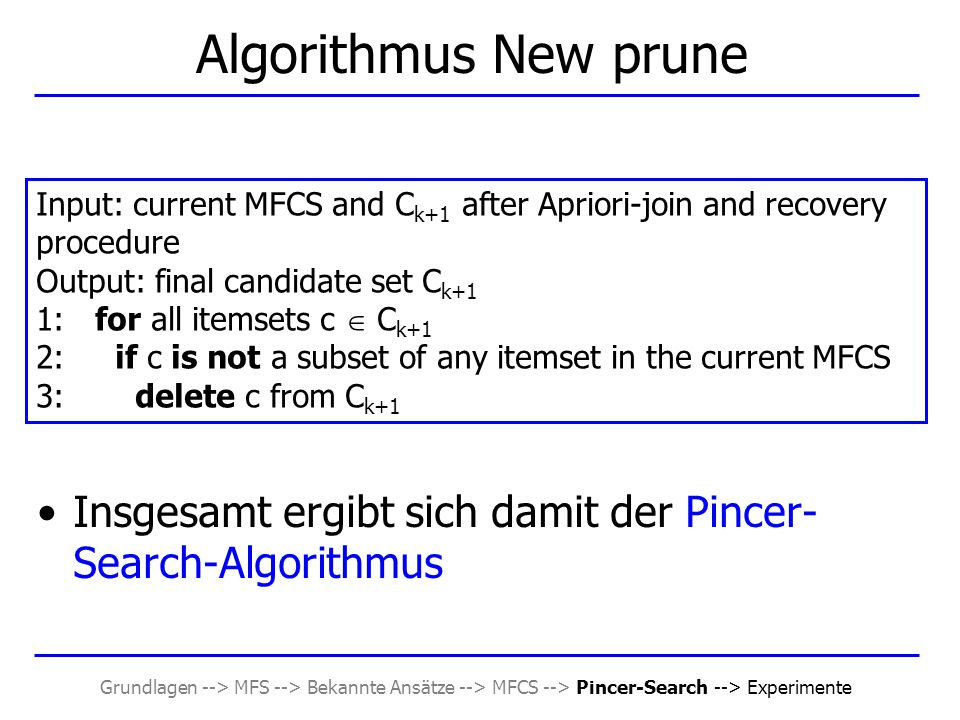 Grundlagen --> MFS --> Bekannte Ansätze --> MFCS --> Pincer-Search --> Experimente Insgesamt ergibt sich damit der Pincer- Search-Algorithmus Algorithmus New prune Input: current MFCS and C k+1 after Apriori-join and recovery procedure Output: final candidate set C k+1 1: for all itemsets c  C k+1 2: if c is not a subset of any itemset in the current MFCS 3: delete c from C k+1