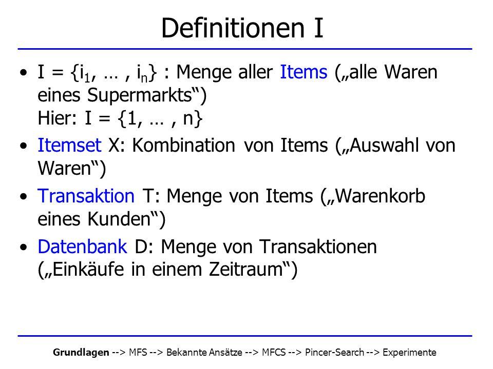 "Grundlagen --> MFS --> Bekannte Ansätze --> MFCS --> Pincer-Search --> Experimente Definitionen I I = {i 1, …, i n } : Menge aller Items (""alle Waren"