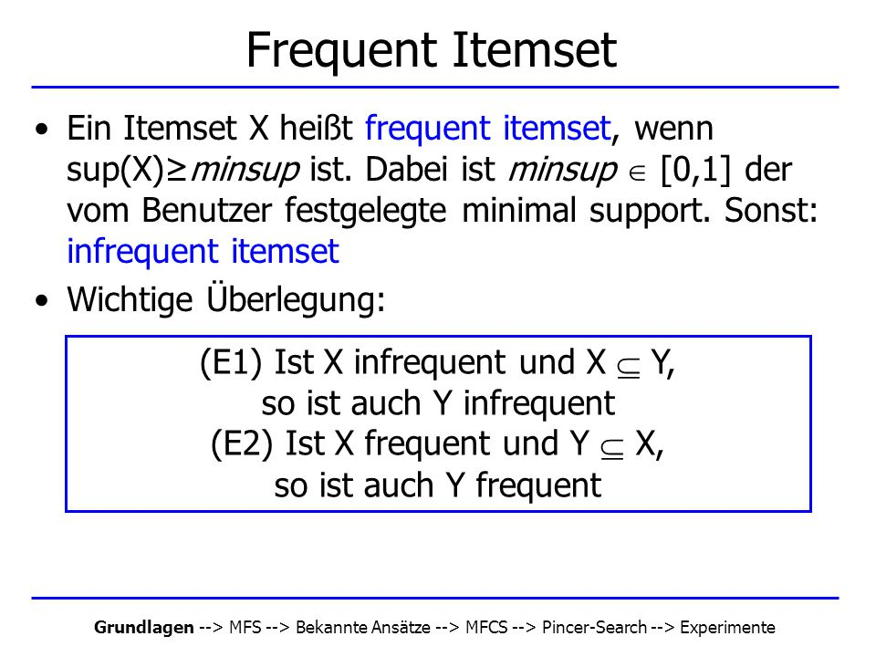 Grundlagen --> MFS --> Bekannte Ansätze --> MFCS --> Pincer-Search --> Experimente Algorithmus Pincer-Search Input: a database and a user-defined minimum support Output: MFS which contains all maximal frequent itemsets 1: L 0 := Ø; k := 1; C 1 := { {i} | i  {1,2, …, n } } 2: MFCS := { {1,2, …, n} }, MFS := Ø 3: while not C k = Ø 4: read database and count supports for C k and MFCS 5: remove frequent frequent itemsets from MFCS and add them to MFS 6: L k := { frequent itemsets in C k } \ { subsets of MFS } 7: S k := { infrequent itemsets in C k } 8: call the MFCS-gen algorithm if not S k = Ø 9: call the Apriori-join procedure to generate C k+1 10: if any frequent itemset in C k is removed in line 5 11: call recovery procedure to recover candidates to C k+1 12: call new prunce procedure to prune candidates in C k+1 13: k := k+1 14: end-while 15: return MFS