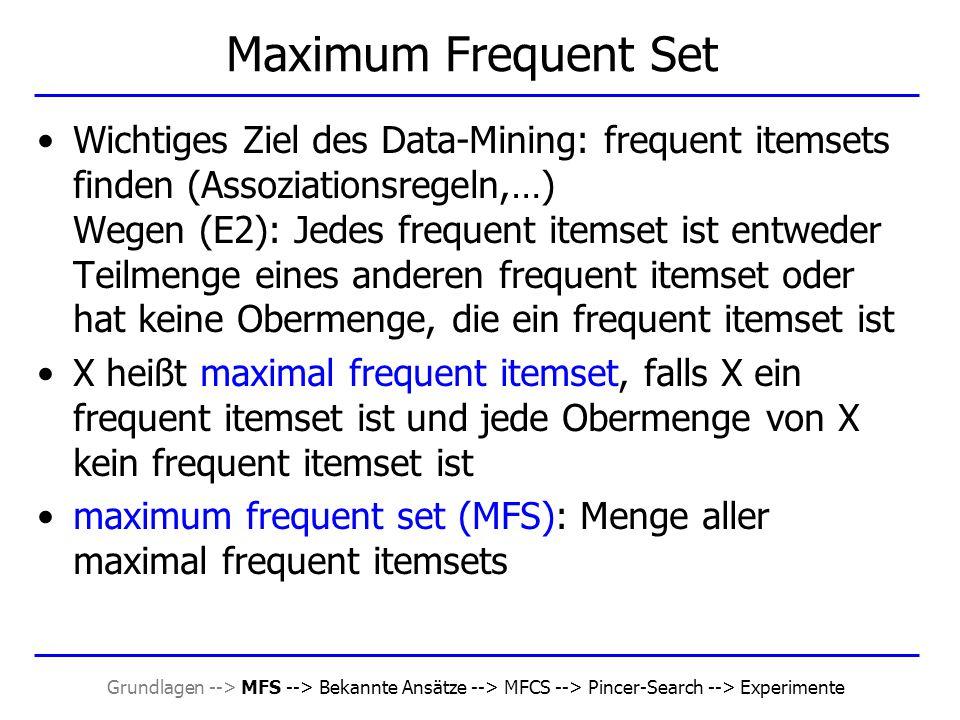 Grundlagen --> MFS --> Bekannte Ansätze --> MFCS --> Pincer-Search --> Experimente Beispiel D = { {1,2,3,4,5}, {1,3}, {1,2}, {1,2,3,4} }, minsup = 0,5 L 0 = Ø, C 1 = {{1},{2},{3},{4},{5}}, MFCS = {{1,2,3,4,5}}, MFS = Ø k=1 –sup({1}) = 1, sup({2}) = 0,75, sup({3}) = 0,75, sup({4}) = 0,5, sup({5}) = 0,25, sup({1,2,3,4,5}) = 0 –L 1 = {{1},{2},{3},{4}}, S 1 = {{5}}  MFCS = {{1,2,3,4}} –C 2 = {{1,2},{1,3},{1,4},{2,3},{2,4},{3,4}} k=2 –sup({1,2}) = 0,75, sup({1,3}) = 0,75, sup({1,4}) = 0,5, sup({2,3}) = 0,5, sup({2,4}) = 0,5, sup({3,4}) = 0,5, sup({1,2,3,4}) = 0,5 –MFCS = Ø, MFS = {{1,2,3,4}} –L 2 = Ø, S 2 = Ø Output: MFS = {{1,2,3,4}} Pincer-Search: 2 Schritte, Bottom-up: 4 Schritte, Top-Down: 5 Schritte