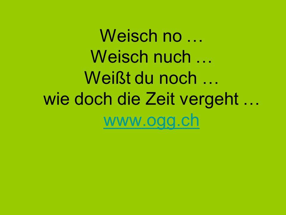Weisch no … Weisch nuch … Weißt du noch … wie doch die Zeit vergeht … www.ogg.ch www.ogg.ch