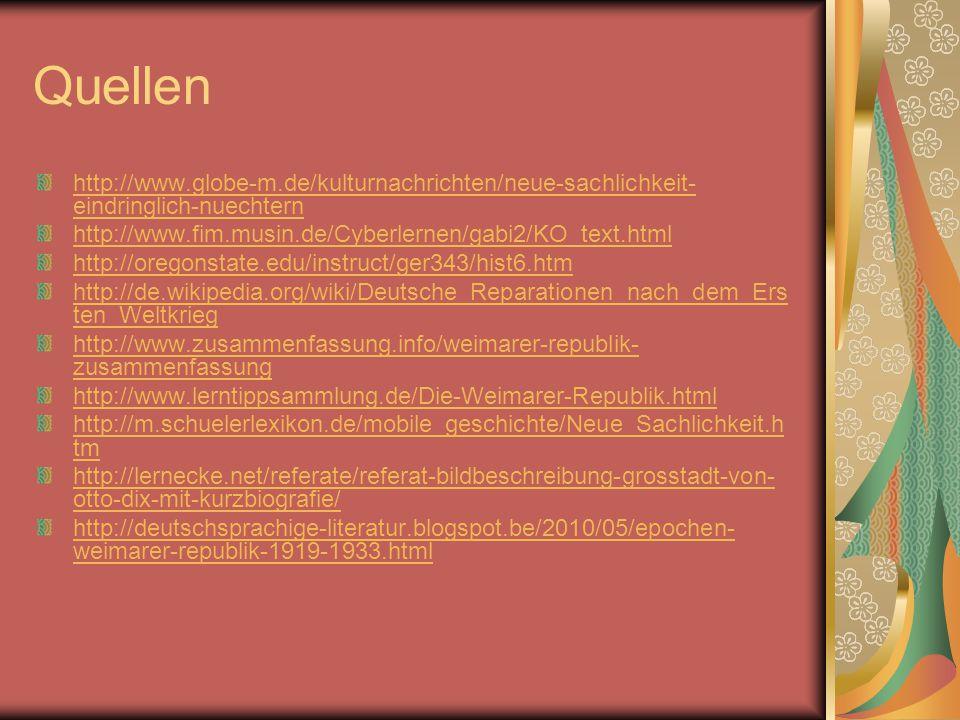 Quellen http://www.globe-m.de/kulturnachrichten/neue-sachlichkeit- eindringlich-nuechtern http://www.fim.musin.de/Cyberlernen/gabi2/KO_text.html http://oregonstate.edu/instruct/ger343/hist6.htm http://de.wikipedia.org/wiki/Deutsche_Reparationen_nach_dem_Ers ten_Weltkrieg http://www.zusammenfassung.info/weimarer-republik- zusammenfassung http://www.lerntippsammlung.de/Die-Weimarer-Republik.html http://m.schuelerlexikon.de/mobile_geschichte/Neue_Sachlichkeit.h tm http://lernecke.net/referate/referat-bildbeschreibung-grosstadt-von- otto-dix-mit-kurzbiografie/ http://deutschsprachige-literatur.blogspot.be/2010/05/epochen- weimarer-republik-1919-1933.html