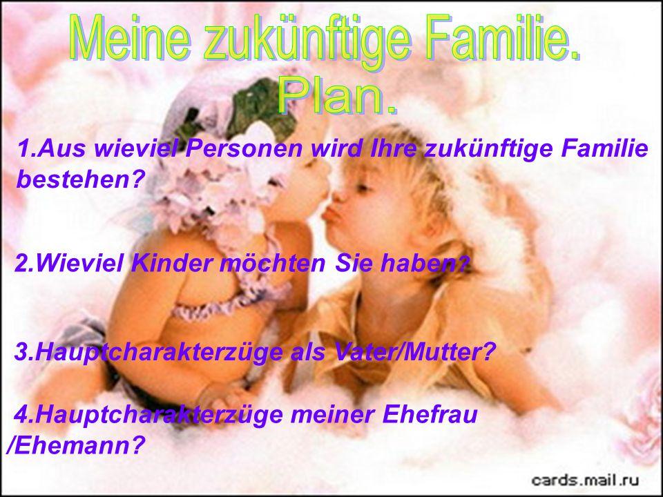 1.Aus wieviel Personen wird Ihre zukünftige Familie bestehen? 2.Wieviel Kinder möchten Sie haben ? 3.Hauptcharakterzüge als Vater/Mutter? 4.Hauptchara