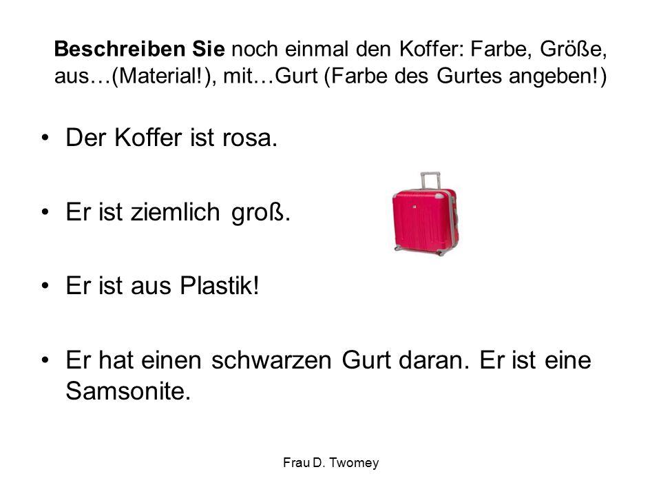 Beschreiben Sie noch einmal den Koffer: Farbe, Größe, aus…(Material!), mit…Gurt (Farbe des Gurtes angeben!) Der Koffer ist rosa.