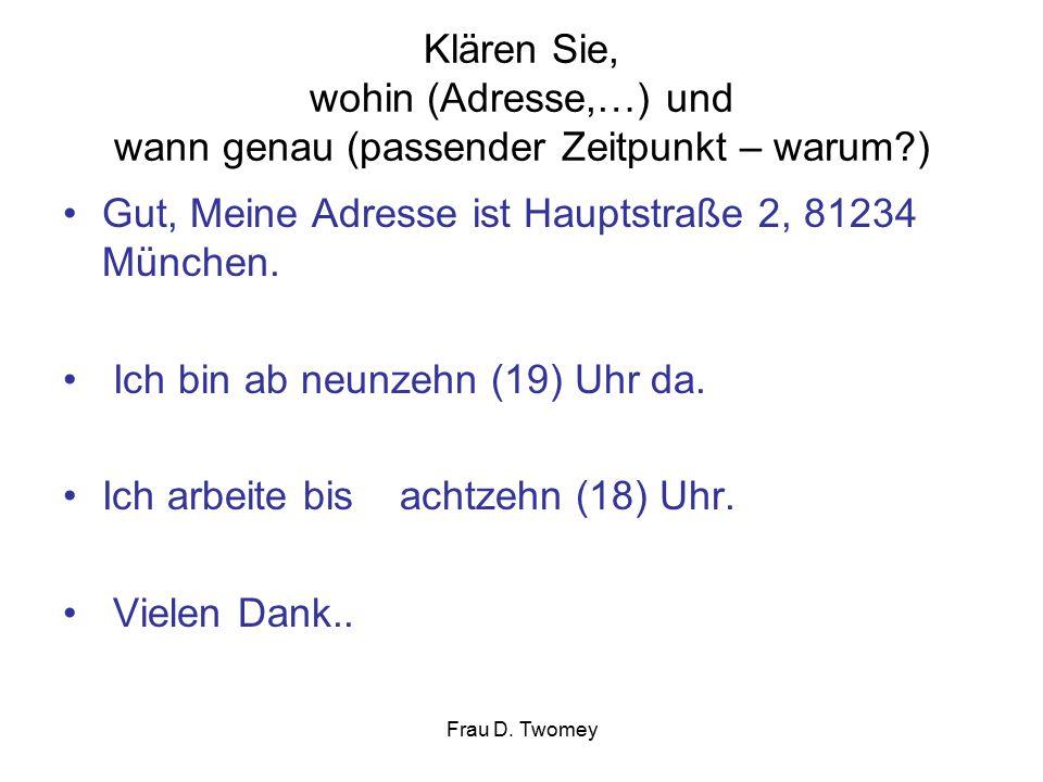 Klären Sie, wohin (Adresse,…) und wann genau (passender Zeitpunkt – warum ) Gut, Meine Adresse ist Hauptstraße 2, 81234 München.
